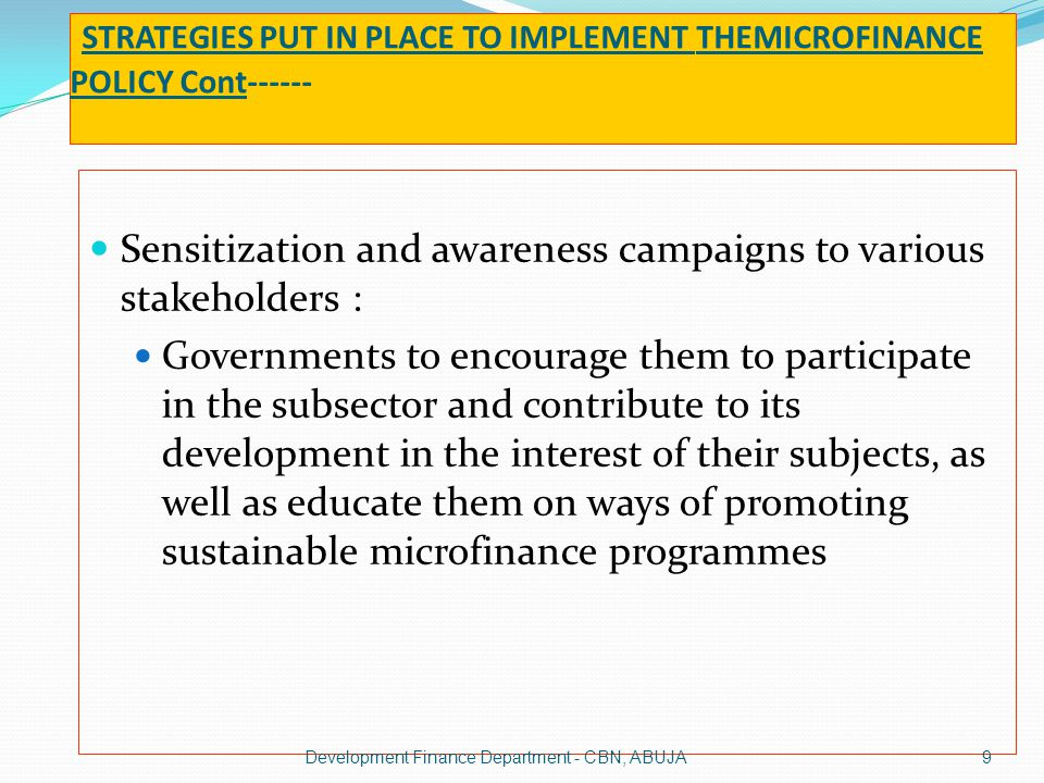 STRATEGIES PUT IN PLACE TO IMPLEMENT THEMICROFINANCE POLICY Cont------ Sensitization and awareness campaigns to various stakeholders : Deposit Money Banks to encourage them to participate in microfinancing by setting up subsidiaries, departments or engaging in wholesale funding activities in favour of microfinance institutions Clients to enlighten them on the opportunities in the microfinance sub-sector and enable them to access financial services.