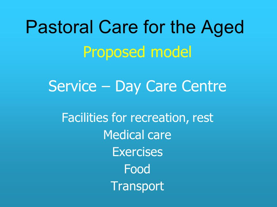 Pastoral Care for the Aged Proposed model Service – Day Care Centre Facilities for recreation, rest Medical care Exercises Food Transport