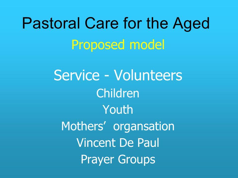 Pastoral Care for the Aged Proposed model Service - Volunteers Children Youth Mothers' organsation Vincent De Paul Prayer Groups