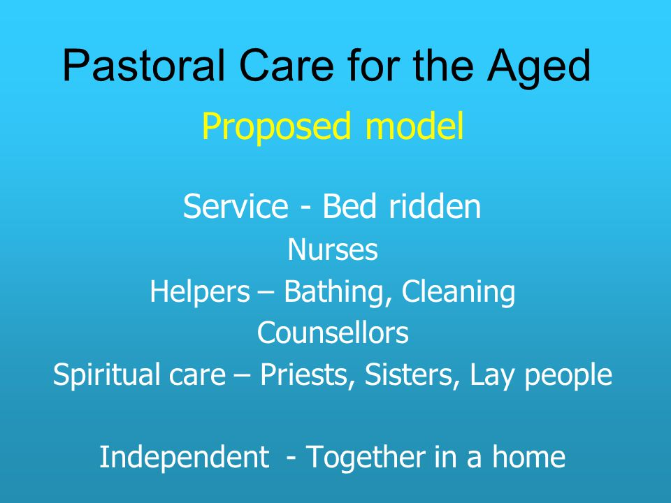 Pastoral Care for the Aged Proposed model Service - Bed ridden Nurses Helpers – Bathing, Cleaning Counsellors Spiritual care – Priests, Sisters, Lay people Independent - Together in a home