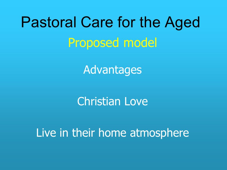 Pastoral Care for the Aged Proposed model Advantages Christian Love Live in their home atmosphere