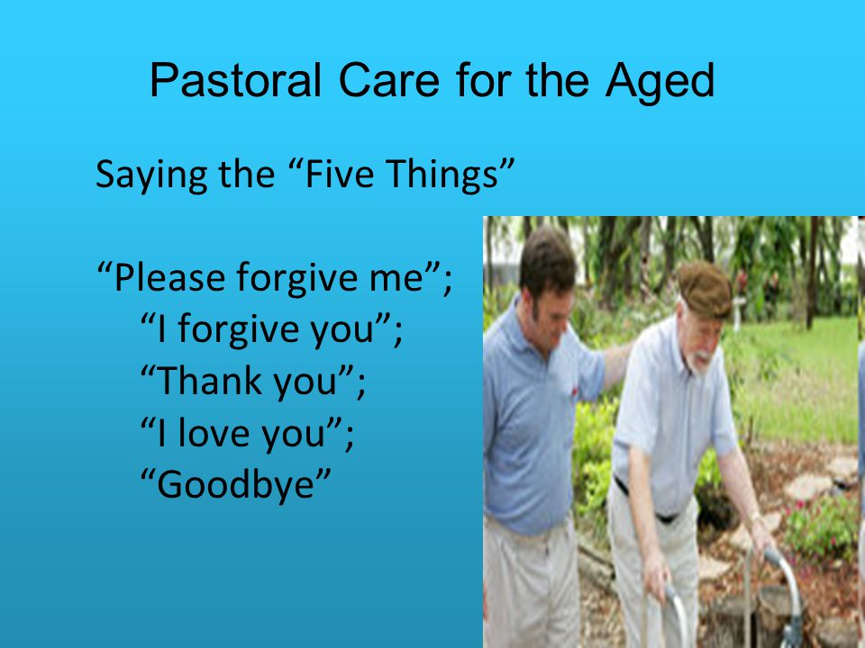 Pastoral Care for the Aged Saying the Five Things Please forgive me ; I forgive you ; Thank you ; I love you ; Goodbye