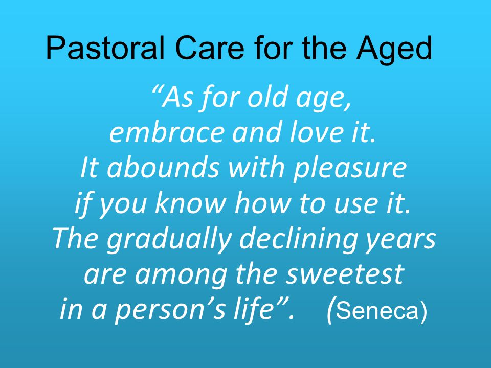 Pastoral Care for the Aged As for old age, embrace and love it.