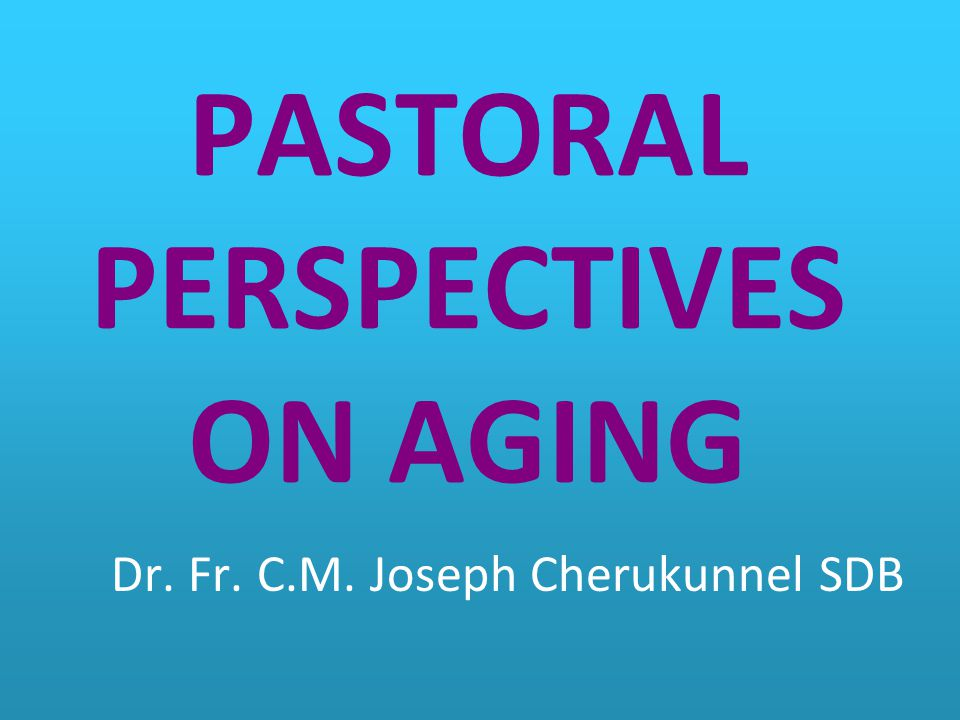 PASTORAL PERSPECTIVES ON AGING Dr. Fr. C.M. Joseph Cherukunnel SDB