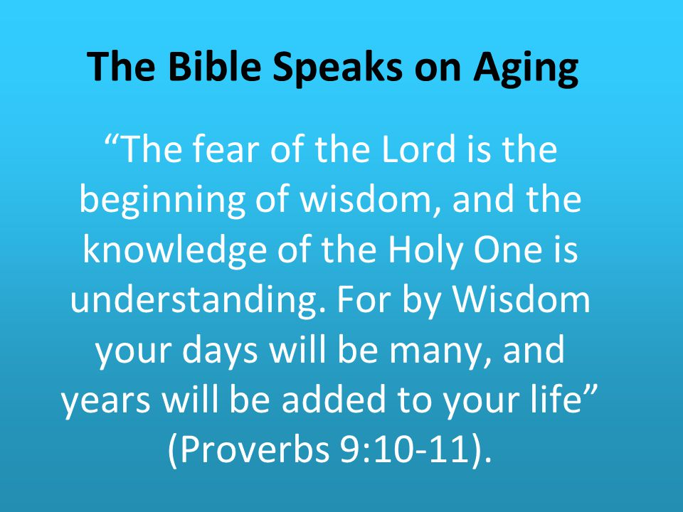 The Bible Speaks on Aging The fear of the Lord is the beginning of wisdom, and the knowledge of the Holy One is understanding.