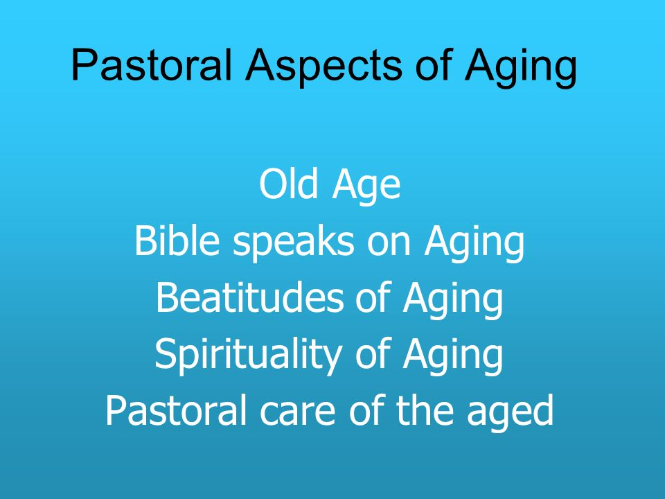 Pastoral Aspects of Aging Old Age Bible speaks on Aging Beatitudes of Aging Spirituality of Aging Pastoral care of the aged