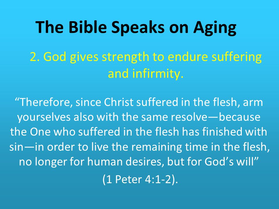 The Bible Speaks on Aging 2.God gives strength to endure suffering and infirmity.
