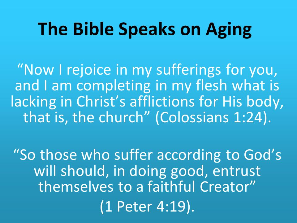 The Bible Speaks on Aging Now I rejoice in my sufferings for you, and I am completing in my flesh what is lacking in Christ's afflictions for His body, that is, the church (Colossians 1:24).