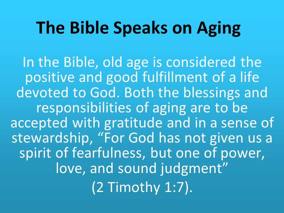 The Bible Speaks on Aging In the Bible, old age is considered the positive and good fulfillment of a life devoted to God.