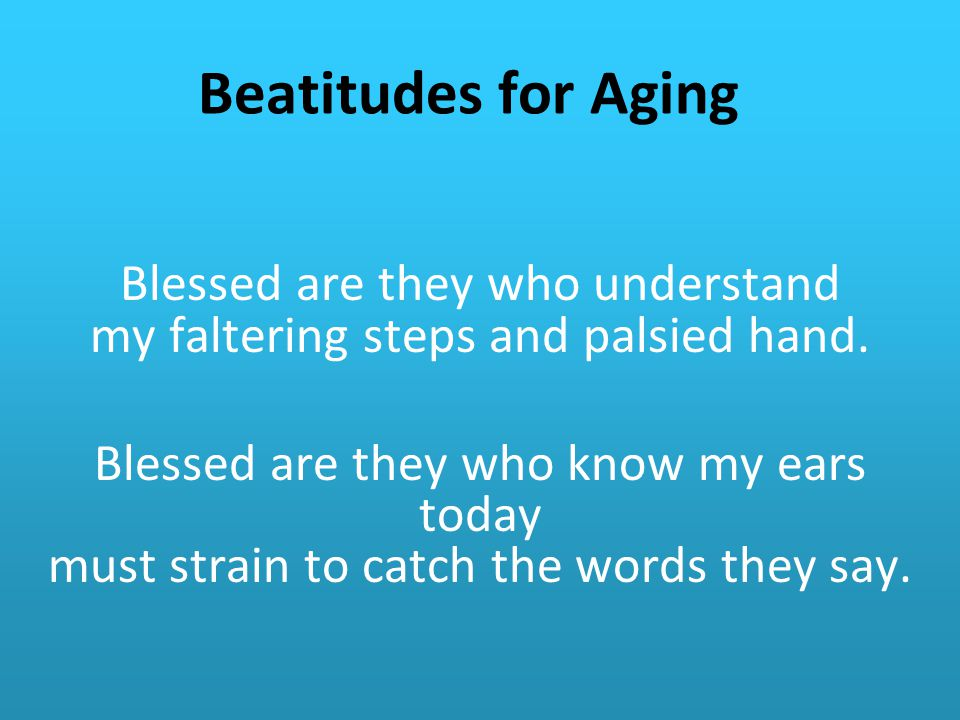 Beatitudes for Aging Blessed are they who understand my faltering steps and palsied hand.
