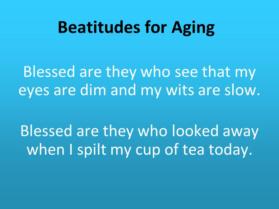 Beatitudes for Aging Blessed are they who see that my eyes are dim and my wits are slow.