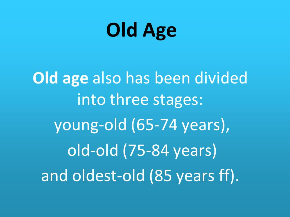 Old Age Old age also has been divided into three stages: young-old (65-74 years), old-old (75-84 years) and oldest-old (85 years ff).