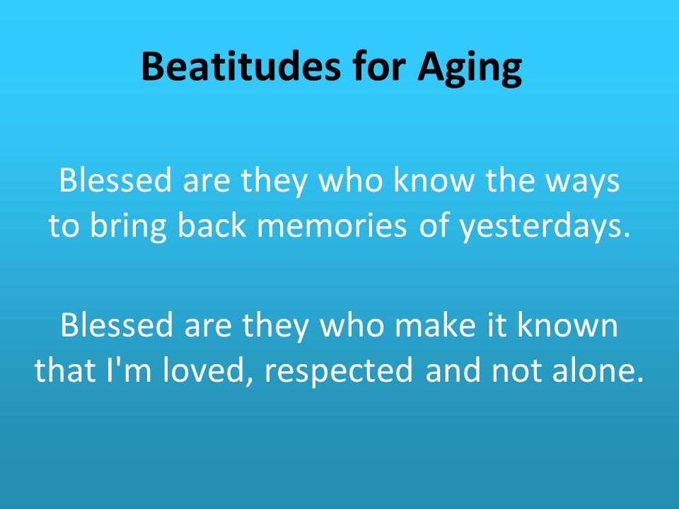 Beatitudes for Aging Blessed are they who know the ways to bring back memories of yesterdays.