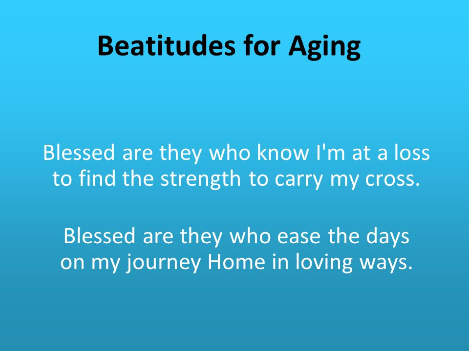 Beatitudes for Aging Blessed are they who know I m at a loss to find the strength to carry my cross.