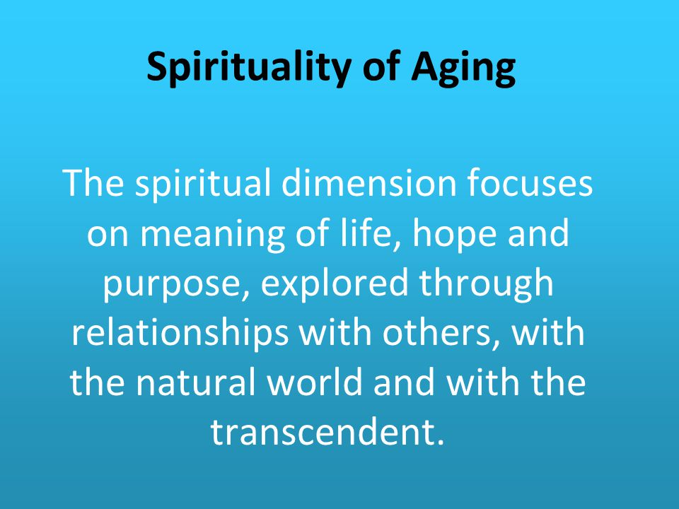 Spirituality of Aging The spiritual dimension focuses on meaning of life, hope and purpose, explored through relationships with others, with the natural world and with the transcendent.