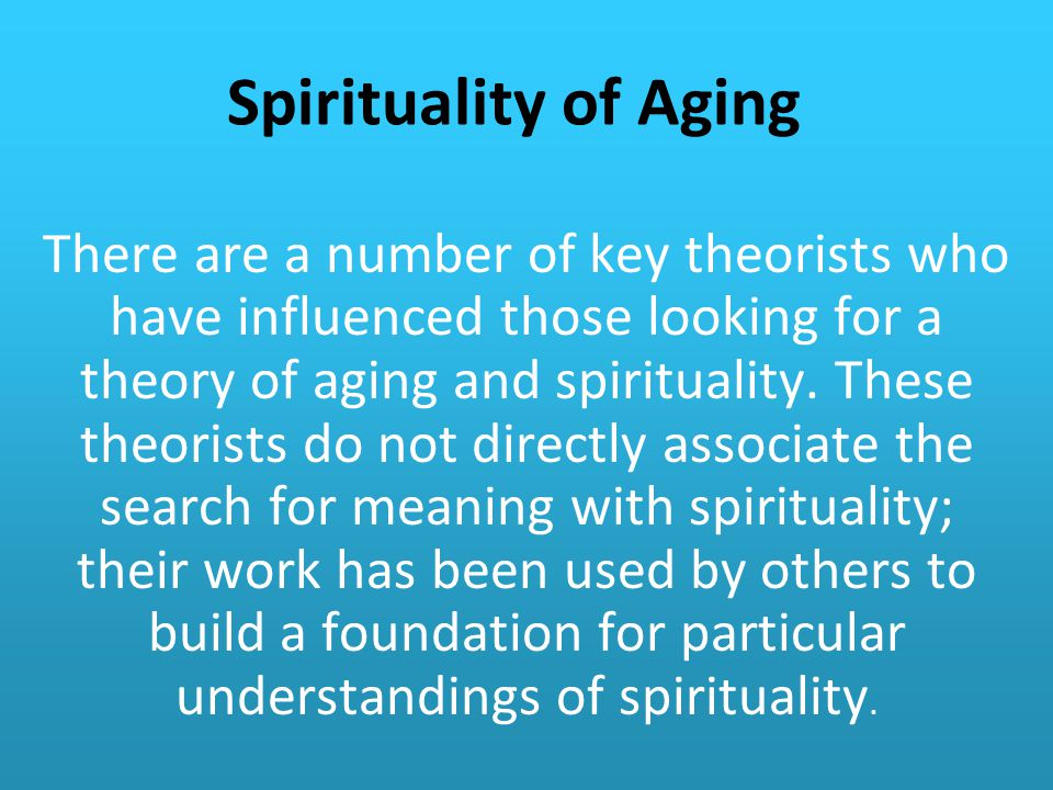 Spirituality of Aging There are a number of key theorists who have influenced those looking for a theory of aging and spirituality.