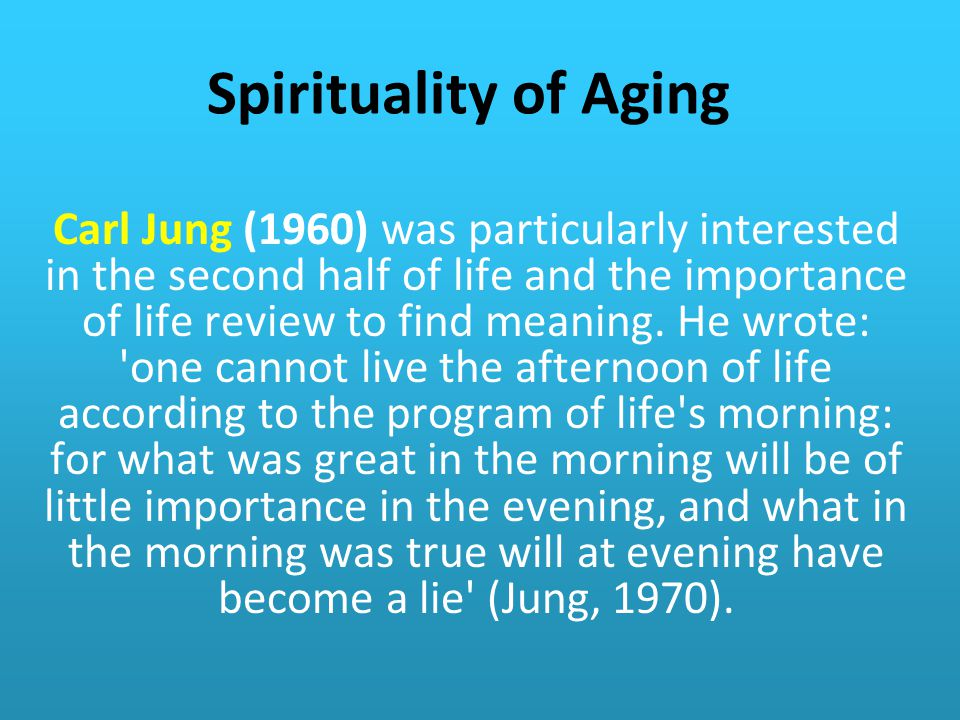 Spirituality of Aging Carl Jung (1960) was particularly interested in the second half of life and the importance of life review to find meaning.