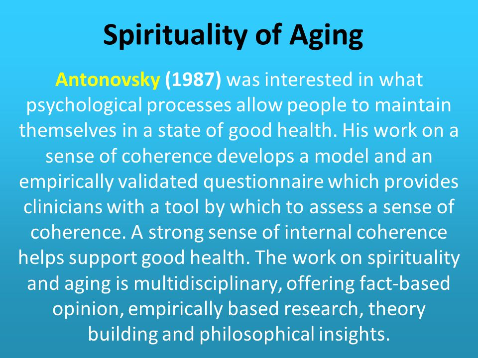 Spirituality of Aging Antonovsky (1987) was interested in what psychological processes allow people to maintain themselves in a state of good health.