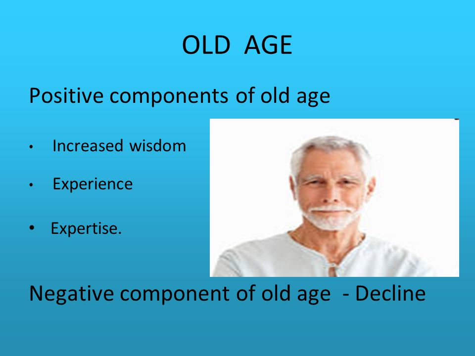 OLD AGE Positive components of old age Increased wisdom Experience Expertise.