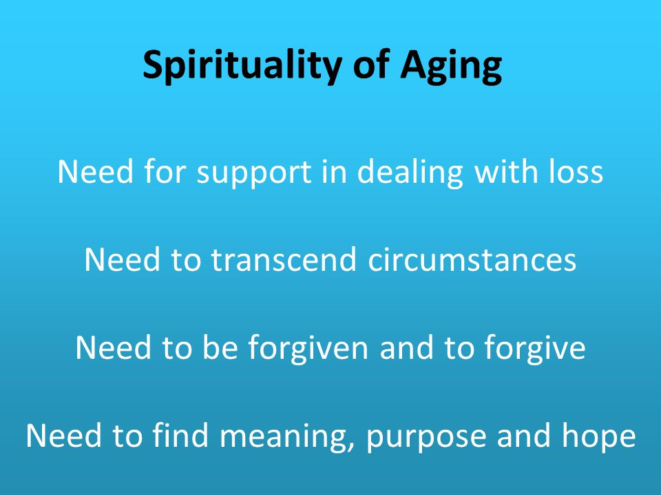 Spirituality of Aging Need for support in dealing with loss Need to transcend circumstances Need to be forgiven and to forgive Need to find meaning, purpose and hope
