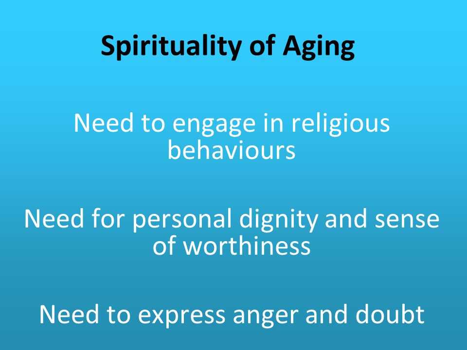 Spirituality of Aging Need to engage in religious behaviours Need for personal dignity and sense of worthiness Need to express anger and doubt