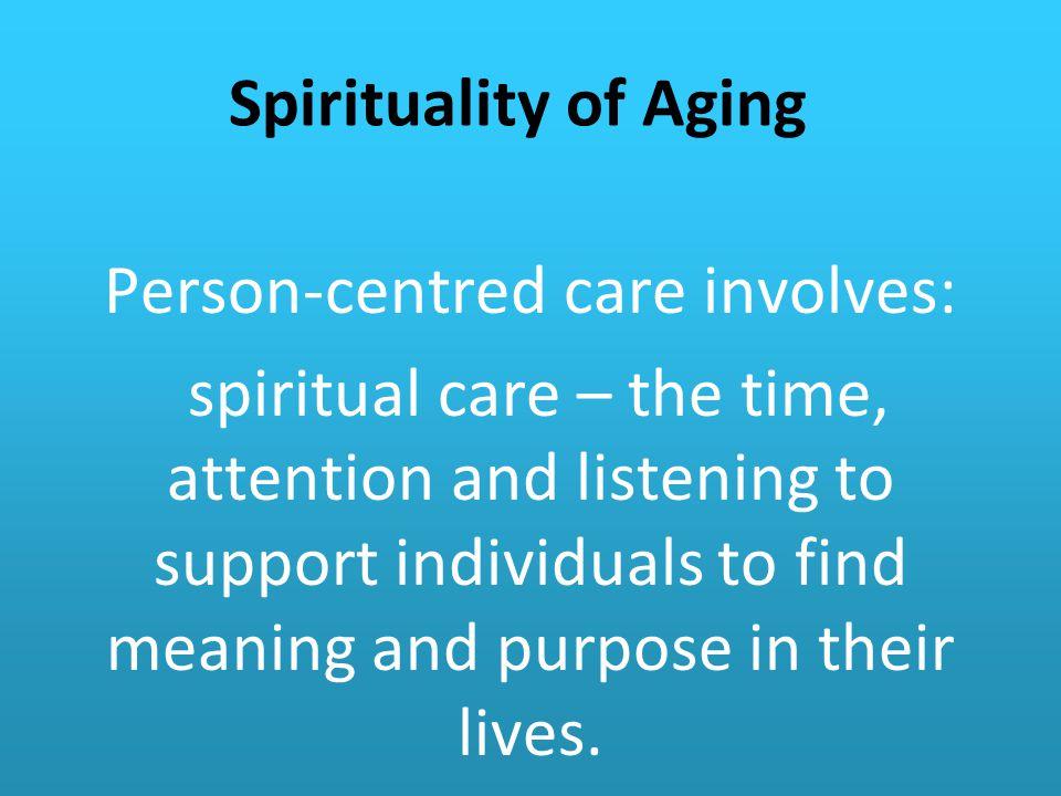 Spirituality of Aging Person-centred care involves: spiritual care – the time, attention and listening to support individuals to find meaning and purpose in their lives.