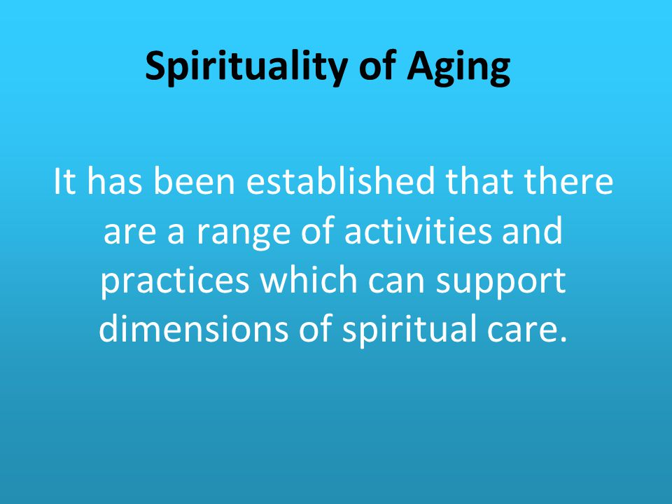 Spirituality of Aging It has been established that there are a range of activities and practices which can support dimensions of spiritual care.