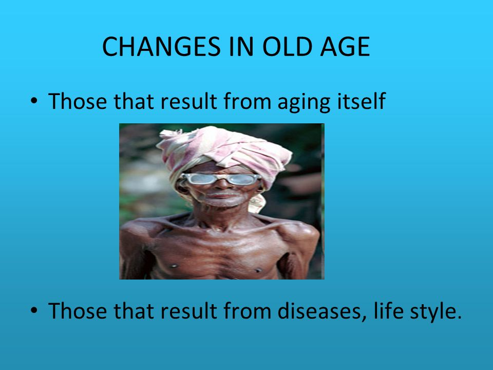 CHANGES IN OLD AGE Those that result from aging itself Those that result from diseases, life style.