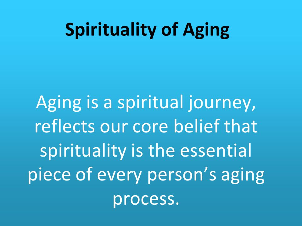 Spirituality of Aging Aging is a spiritual journey, reflects our core belief that spirituality is the essential piece of every person's aging process.