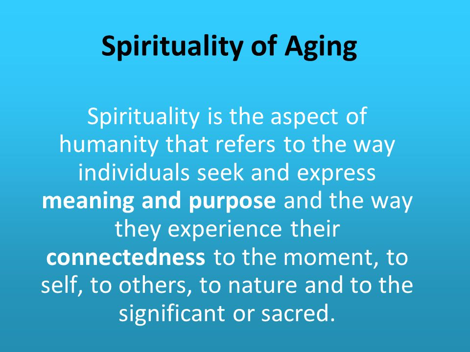Spirituality of Aging Spirituality is the aspect of humanity that refers to the way individuals seek and express meaning and purpose and the way they experience their connectedness to the moment, to self, to others, to nature and to the significant or sacred.