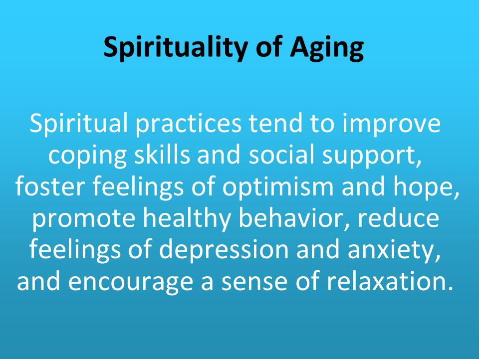 Spirituality of Aging Spiritual practices tend to improve coping skills and social support, foster feelings of optimism and hope, promote healthy behavior, reduce feelings of depression and anxiety, and encourage a sense of relaxation.