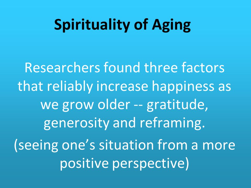 Spirituality of Aging Researchers found three factors that reliably increase happiness as we grow older -- gratitude, generosity and reframing.