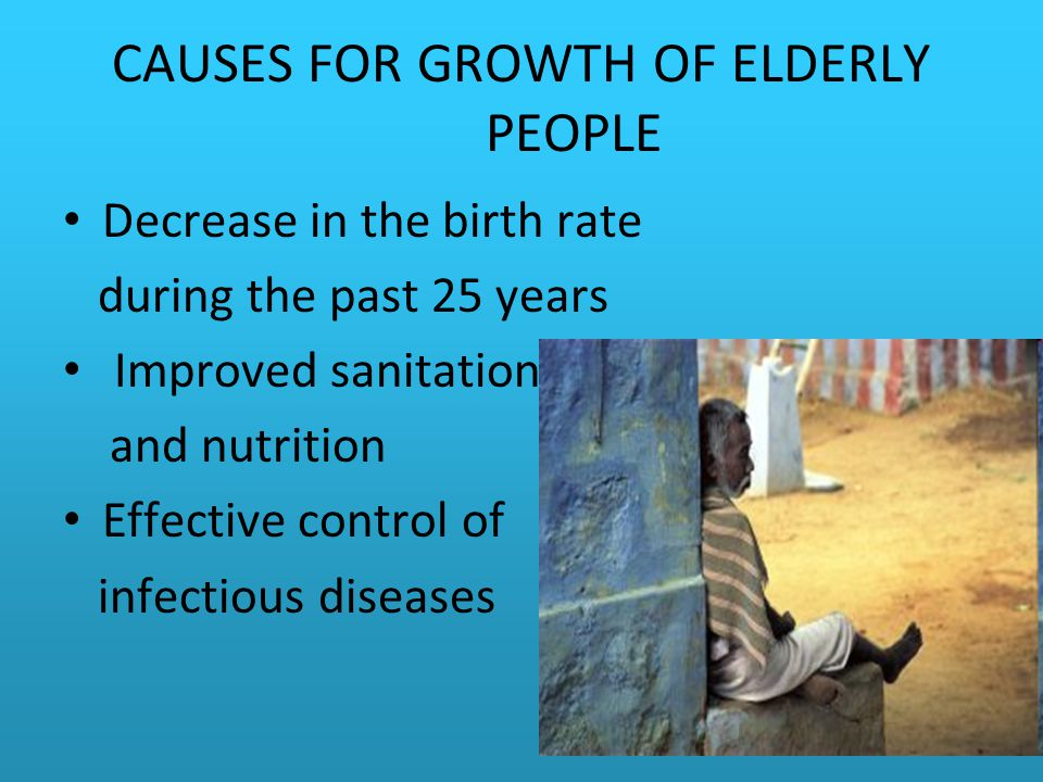 CAUSES FOR GROWTH OF ELDERLY PEOPLE Decrease in the birth rate during the past 25 years Improved sanitation and nutrition Effective control of infectious diseases