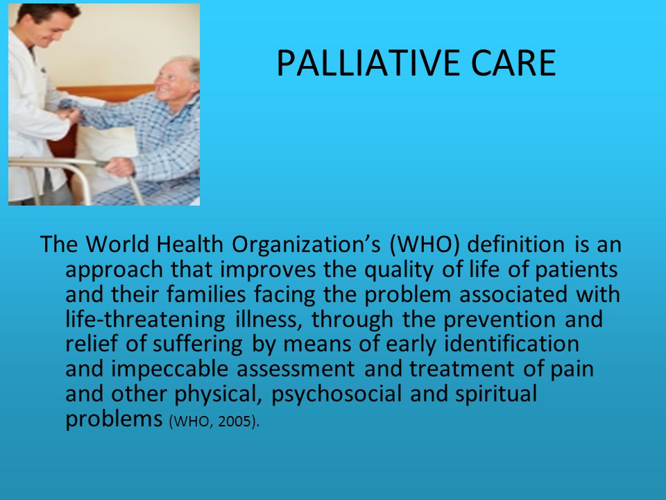 PALLIATIVE CARE The World Health Organization's (WHO) definition is an approach that improves the quality of life of patients and their families facing the problem associated with life-threatening illness, through the prevention and relief of suffering by means of early identification and impeccable assessment and treatment of pain and other physical, psychosocial and spiritual problems (WHO, 2005).