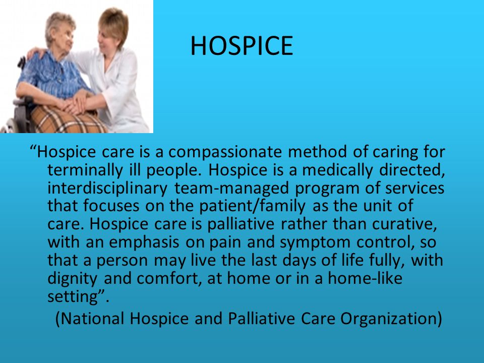 HOSPICE Hospice care is a compassionate method of caring for terminally ill people.