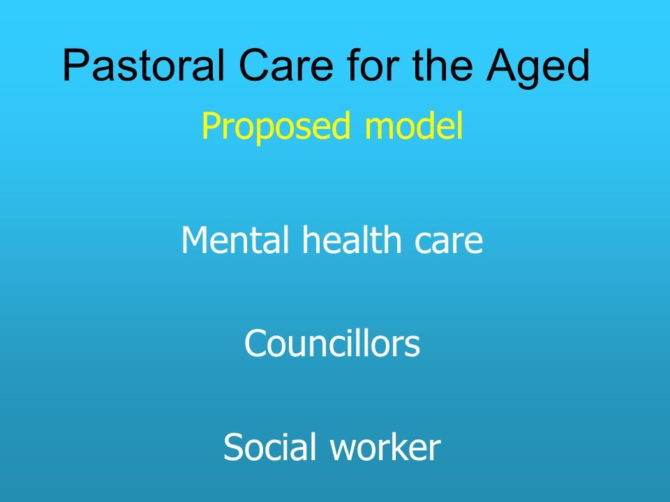 Pastoral Care for the Aged Proposed model Mental health care Councillors Social worker
