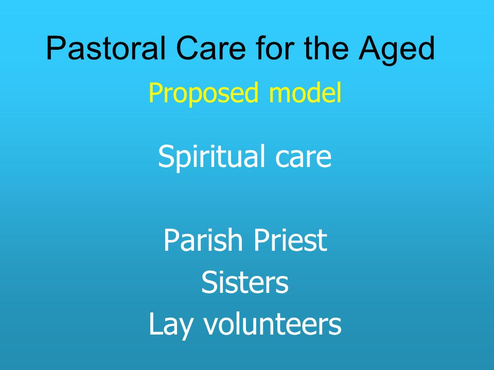 Pastoral Care for the Aged Proposed model Spiritual care Parish Priest Sisters Lay volunteers