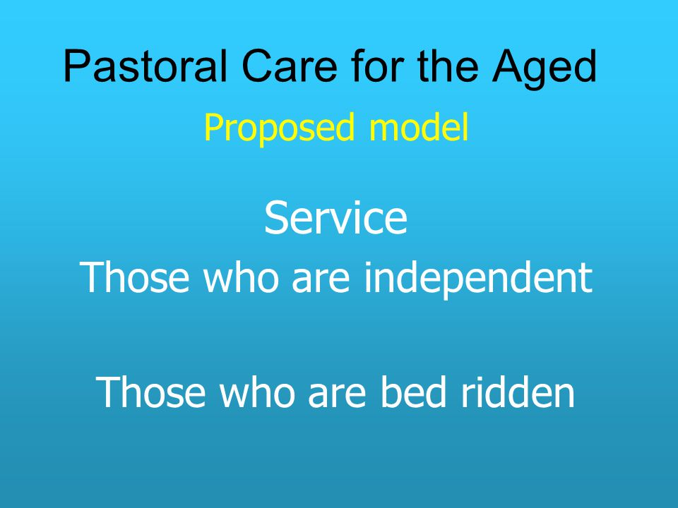 Pastoral Care for the Aged Proposed model Service Those who are independent Those who are bed ridden