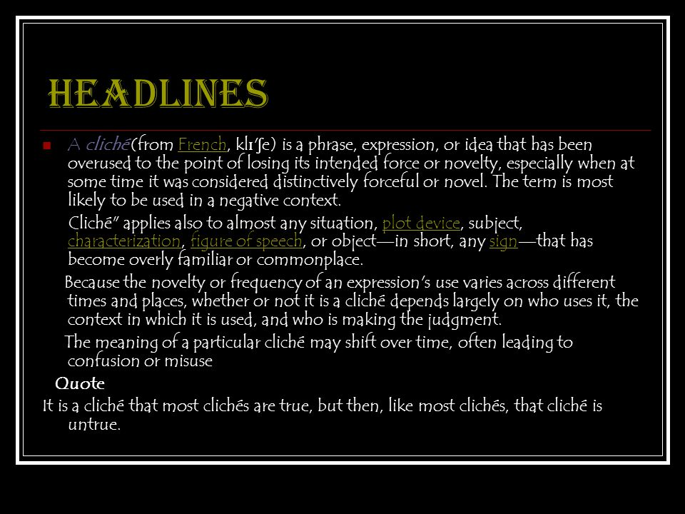 Headlines A cliché (from French, kl ɪ ʃ e) is a phrase, expression, or idea that has been overused to the point of losing its intended force or novelty, especially when at some time it was considered distinctively forceful or novel.