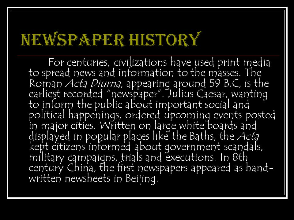 Newspaper history For centuries, civilizations have used print media to spread news and information to the masses.