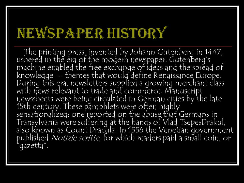 Newspaper history The printing press, invented by Johann Gutenberg in 1447, ushered in the era of the modern newspaper.