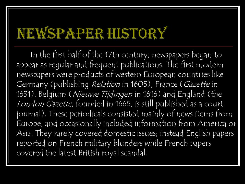Newspaper history In the first half of the 17th century, newspapers began to appear as regular and frequent publications.
