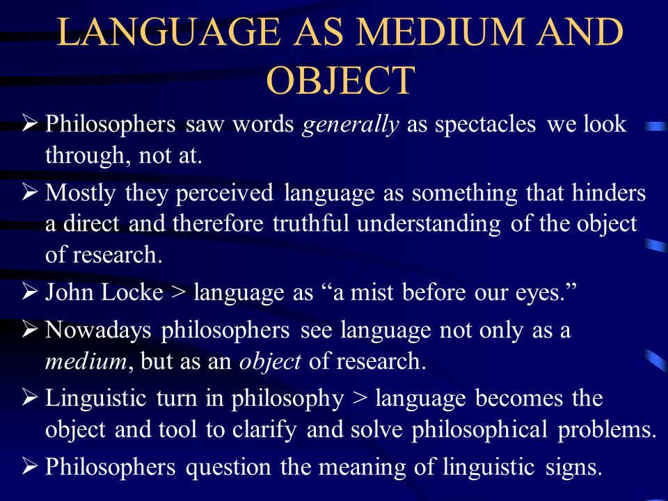 LANGUAGE AS MEDIUM AND OBJECT  Philosophers saw words generally as spectacles we look through, not at.  Mostly they perceived language as something
