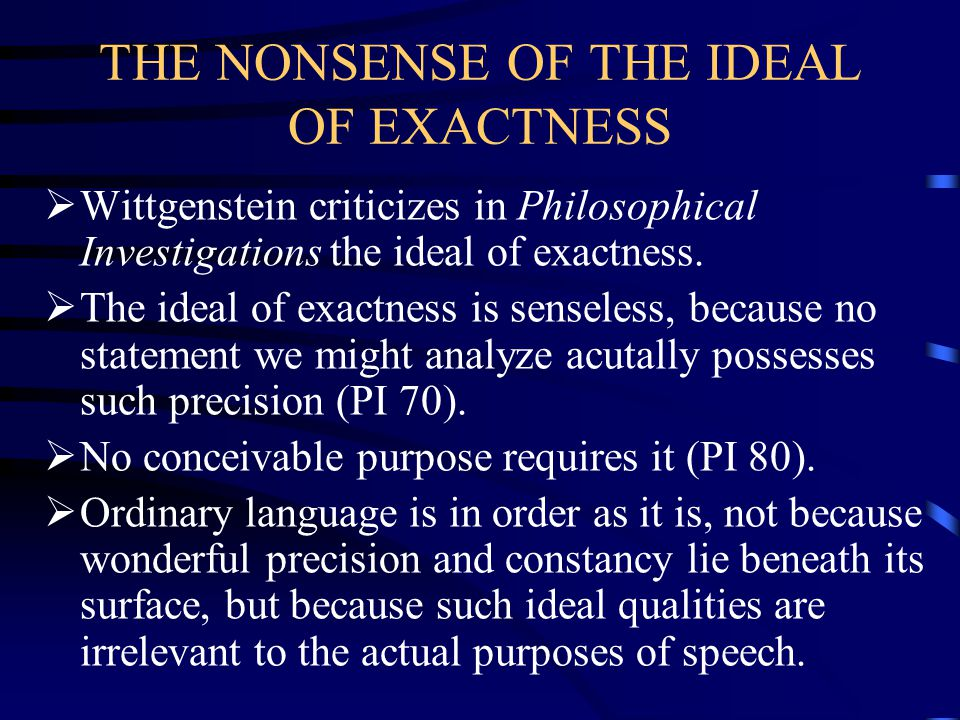 THE NONSENSE OF THE IDEAL OF EXACTNESS  Wittgenstein criticizes in Philosophical Investigations the ideal of exactness.  The ideal of exactness is s