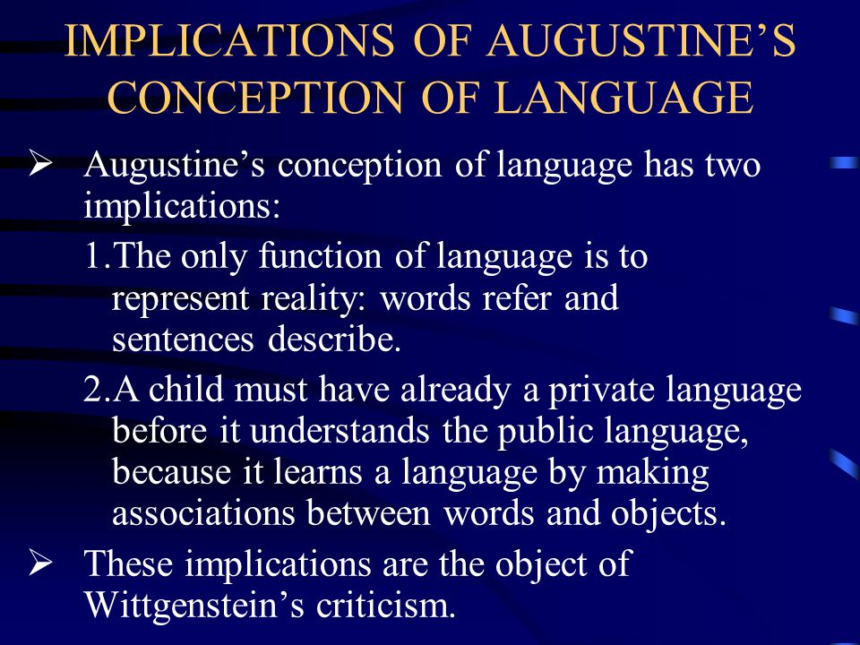 IMPLICATIONS OF AUGUSTINE'S CONCEPTION OF LANGUAGE  Augustine's conception of language has two implications: 1.The only function of language is to re