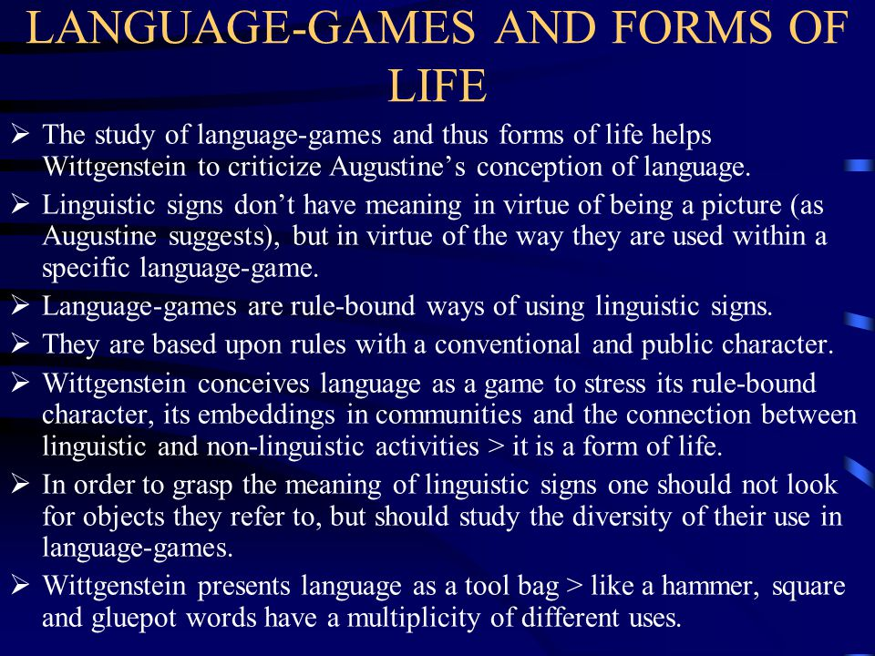 LANGUAGE-GAMES AND FORMS OF LIFE  The study of language-games and thus forms of life helps Wittgenstein to criticize Augustine's conception of langua