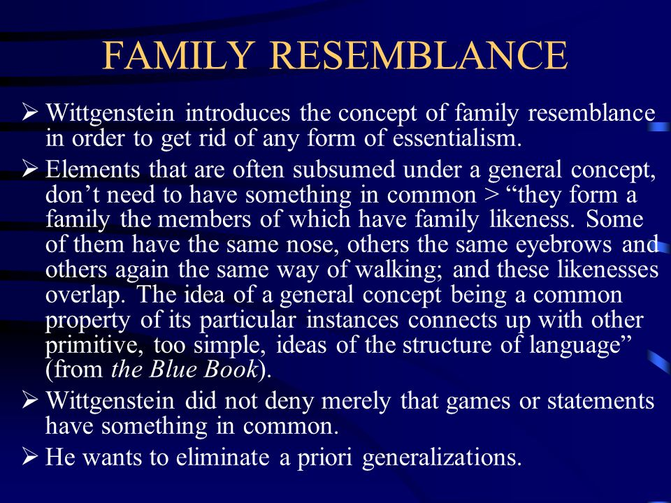 FAMILY RESEMBLANCE  Wittgenstein introduces the concept of family resemblance in order to get rid of any form of essentialism.  Elements that are of