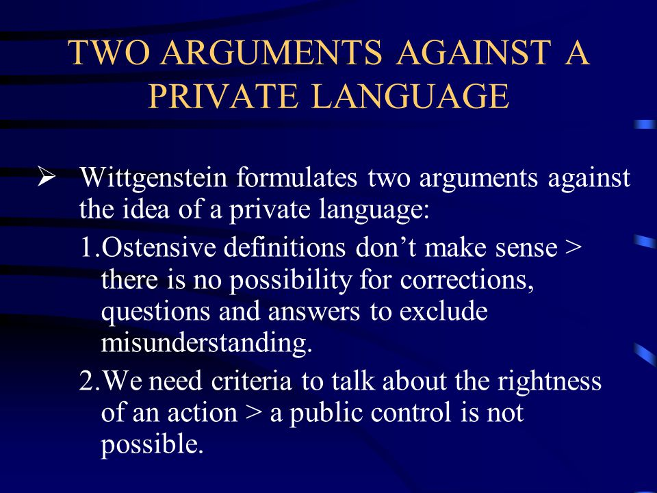 TWO ARGUMENTS AGAINST A PRIVATE LANGUAGE  Wittgenstein formulates two arguments against the idea of a private language: 1.Ostensive definitions don't