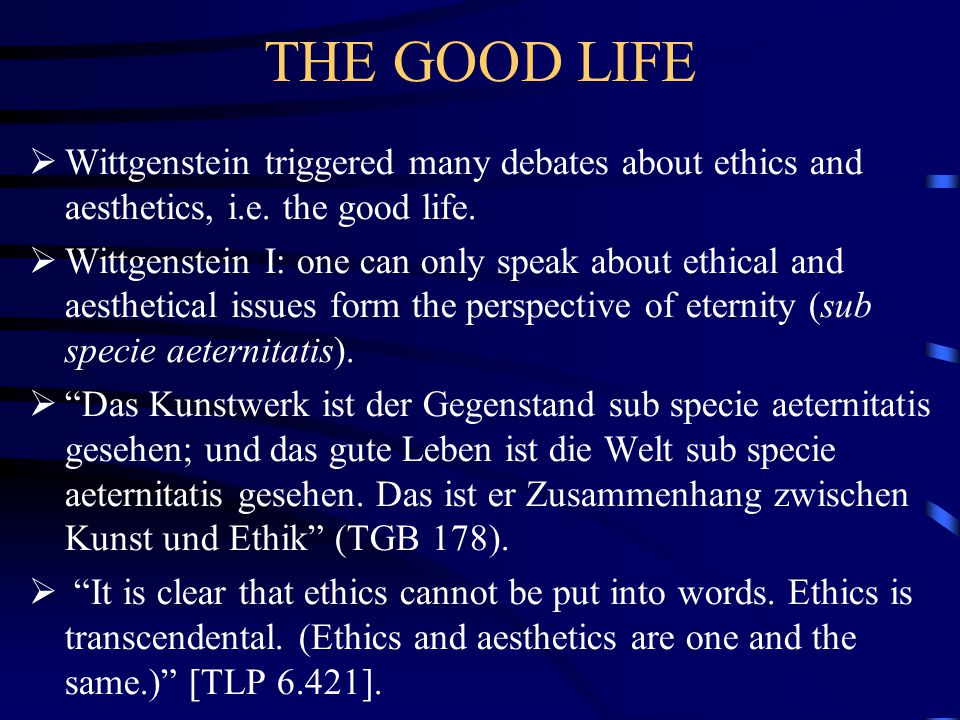THE GOOD LIFE  Wittgenstein triggered many debates about ethics and aesthetics, i.e. the good life.  Wittgenstein I: one can only speak about ethica
