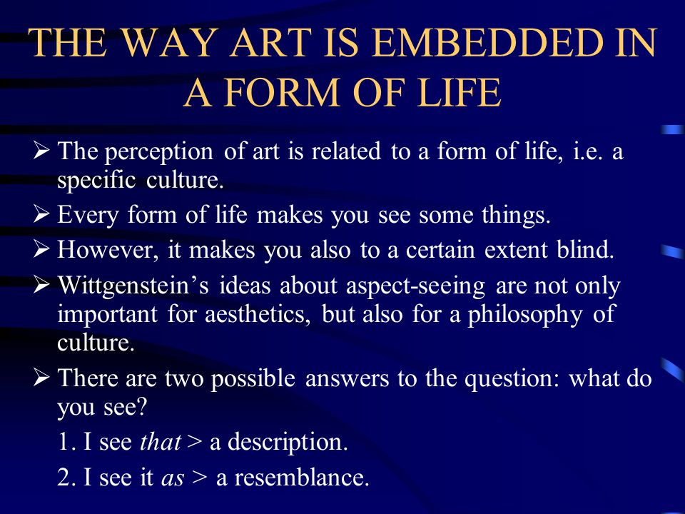 THE WAY ART IS EMBEDDED IN A FORM OF LIFE  The perception of art is related to a form of life, i.e. a specific culture.  Every form of life makes yo